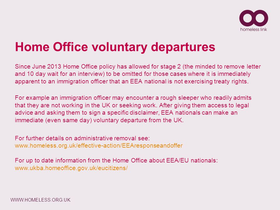 WWW.HOMELESS.ORG.UK Home Office voluntary departures Since June 2013 Home Office policy has allowed for stage 2 (the minded to remove letter and 10 day wait for an interview) to be omitted for those cases where it is immediately apparent to an immigration officer that an EEA national is not exercising treaty rights.
