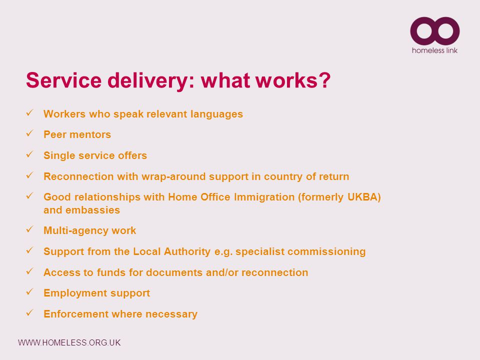 WWW.HOMELESS.ORG.UK Service delivery: what works? Workers who speak relevant languages Peer mentors Single service offers Reconnection with wrap-aroun