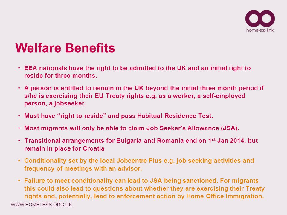WWW.HOMELESS.ORG.UK Welfare Benefits EEA nationals have the right to be admitted to the UK and an initial right to reside for three months. A person i