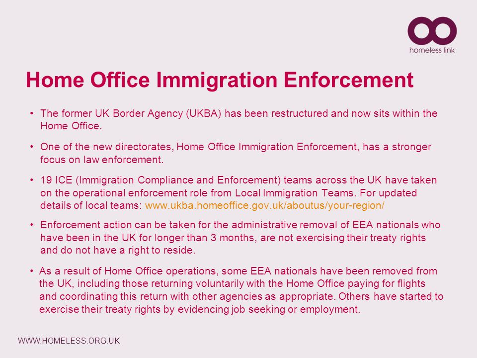 WWW.HOMELESS.ORG.UK Home Office Immigration Enforcement The former UK Border Agency (UKBA) has been restructured and now sits within the Home Office.