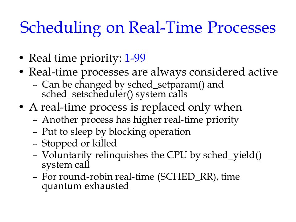 Scheduling on Real-Time Processes Real time priority: 1-99 Real-time processes are always considered active –Can be changed by sched_setparam() and sc