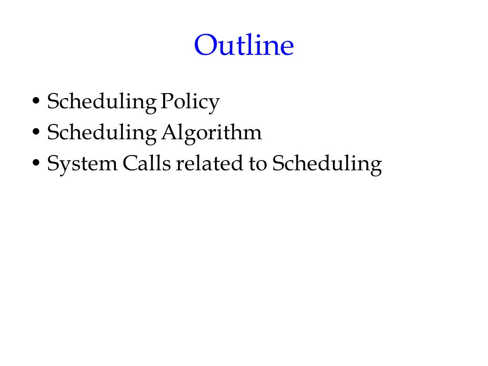 Outline Scheduling Policy Scheduling Algorithm System Calls related to Scheduling