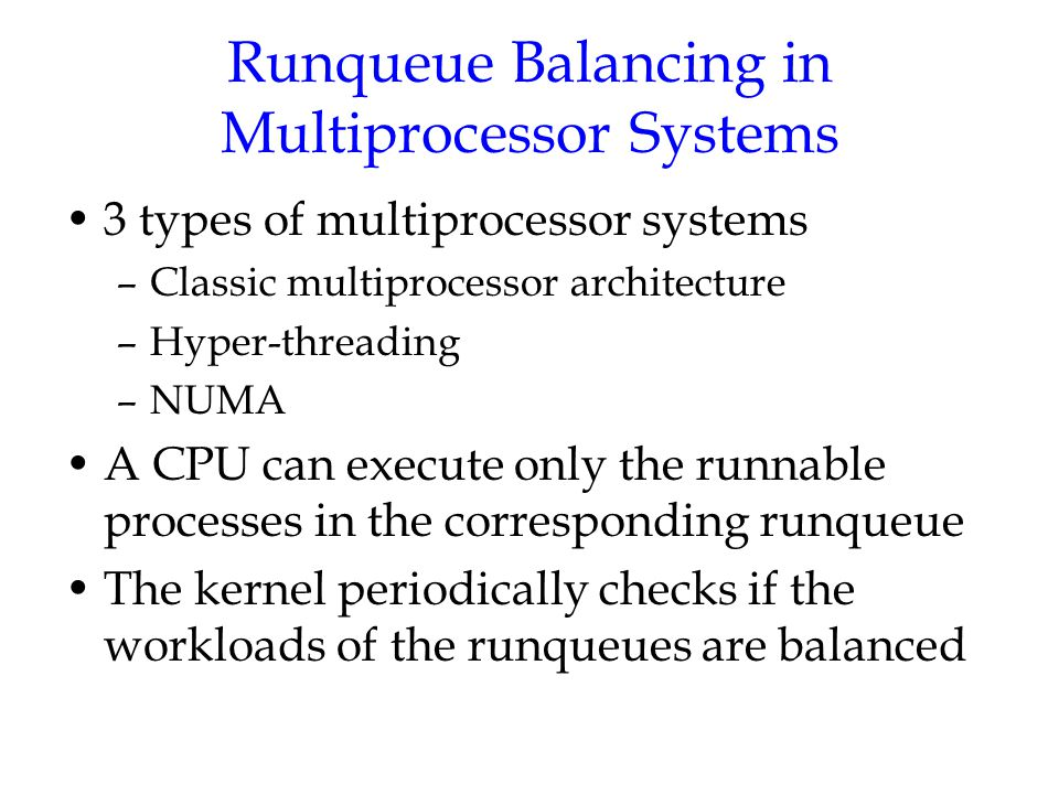 Runqueue Balancing in Multiprocessor Systems 3 types of multiprocessor systems –Classic multiprocessor architecture –Hyper-threading –NUMA A CPU can e