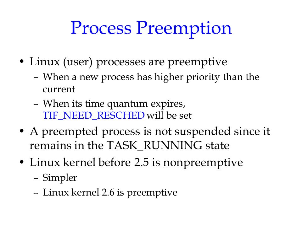 Process Preemption Linux (user) processes are preemptive –When a new process has higher priority than the current –When its time quantum expires, TIF_