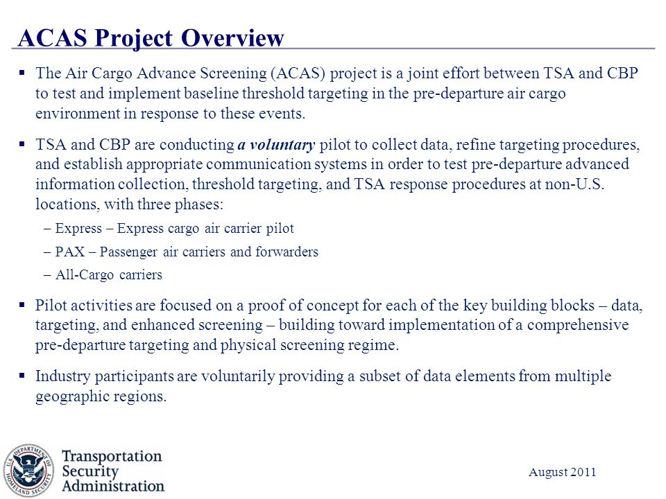 3 August 2011 ACAS Project Overview  The Air Cargo Advance Screening (ACAS) project is a joint effort between TSA and CBP to test and implement baseline threshold targeting in the pre-departure air cargo environment in response to these events.