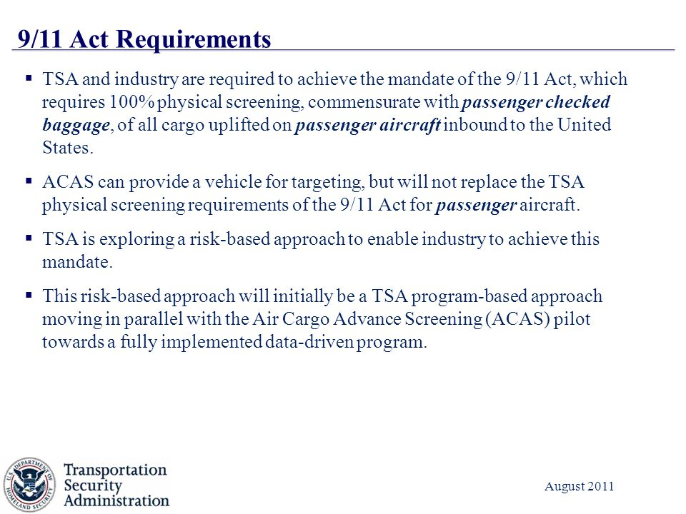 4 August 2011 9/11 Act Requirements  TSA and industry are required to achieve the mandate of the 9/11 Act, which requires 100% physical screening, commensurate with passenger checked baggage, of all cargo uplifted on passenger aircraft inbound to the United States.