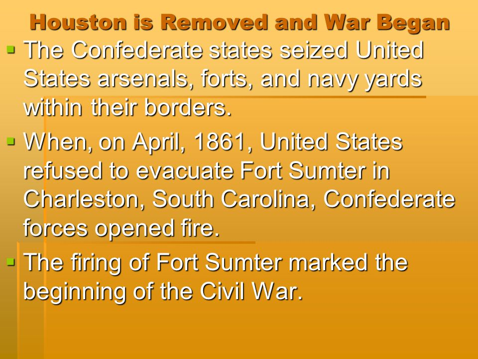 Houston is Removed and War Began  The Confederate states seized United States arsenals, forts, and navy yards within their borders.