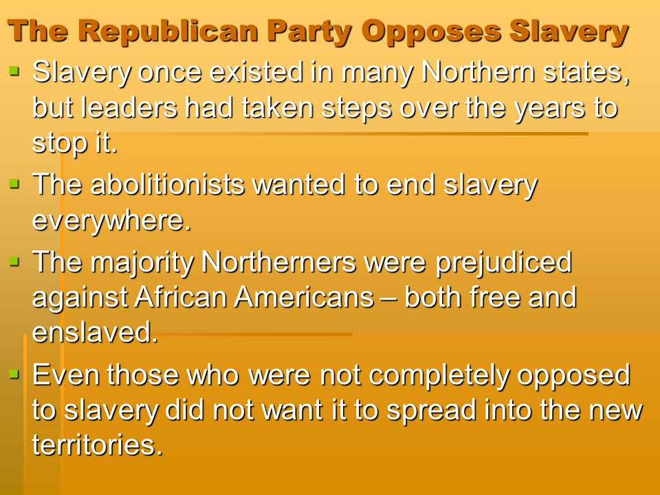 The Republican Party Opposes Slavery  Slavery once existed in many Northern states, but leaders had taken steps over the years to stop it.