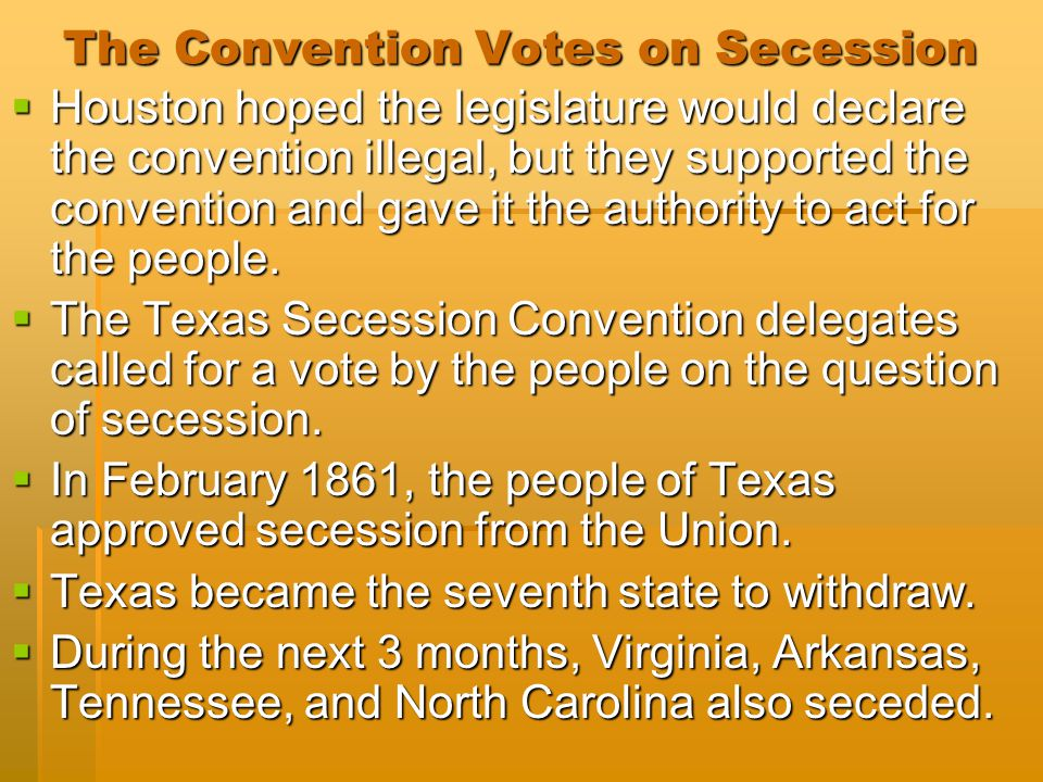 The Convention Votes on Secession  Houston hoped the legislature would declare the convention illegal, but they supported the convention and gave it the authority to act for the people.