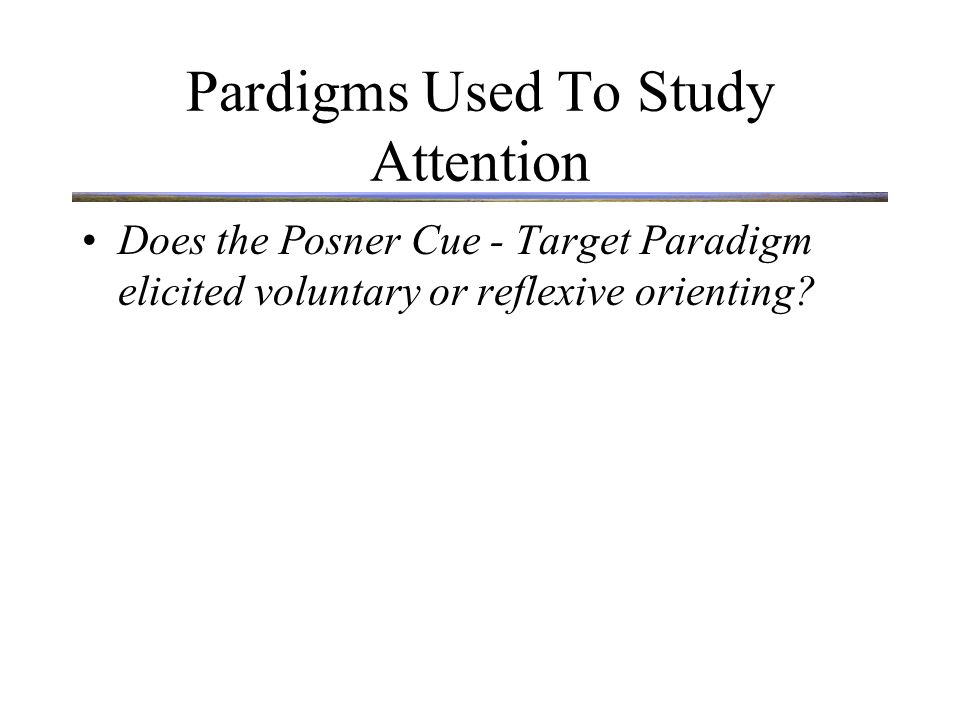 Pardigms Used To Study Attention Does the Posner Cue - Target Paradigm elicited voluntary or reflexive orienting.