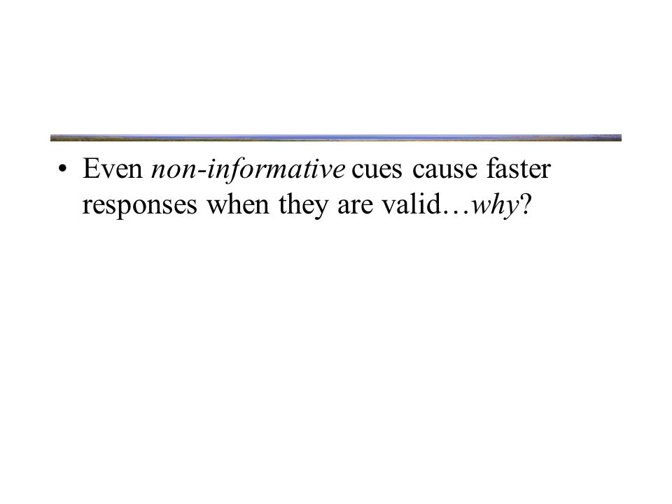 Reflexive Orienting Even non-informative cues cause faster responses when they are valid…why.