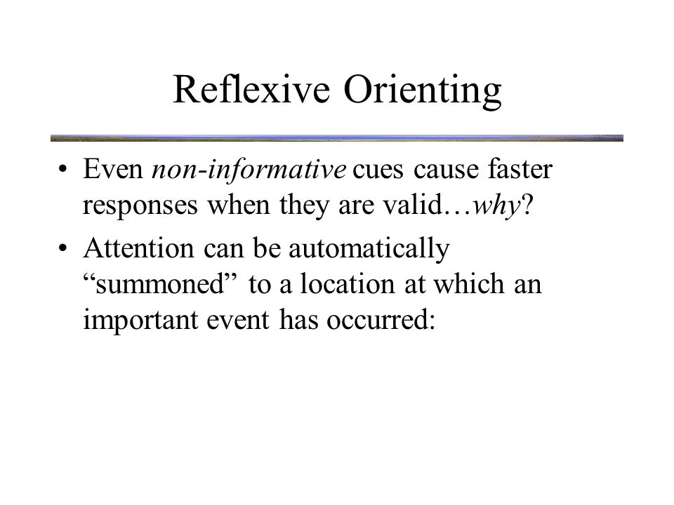 Reflexive Orienting Attention can be automatically summoned to a location at which an important event has occurred: –Loud noise –Motion –New Object We call this reflexive orienting or attentional capture Transients