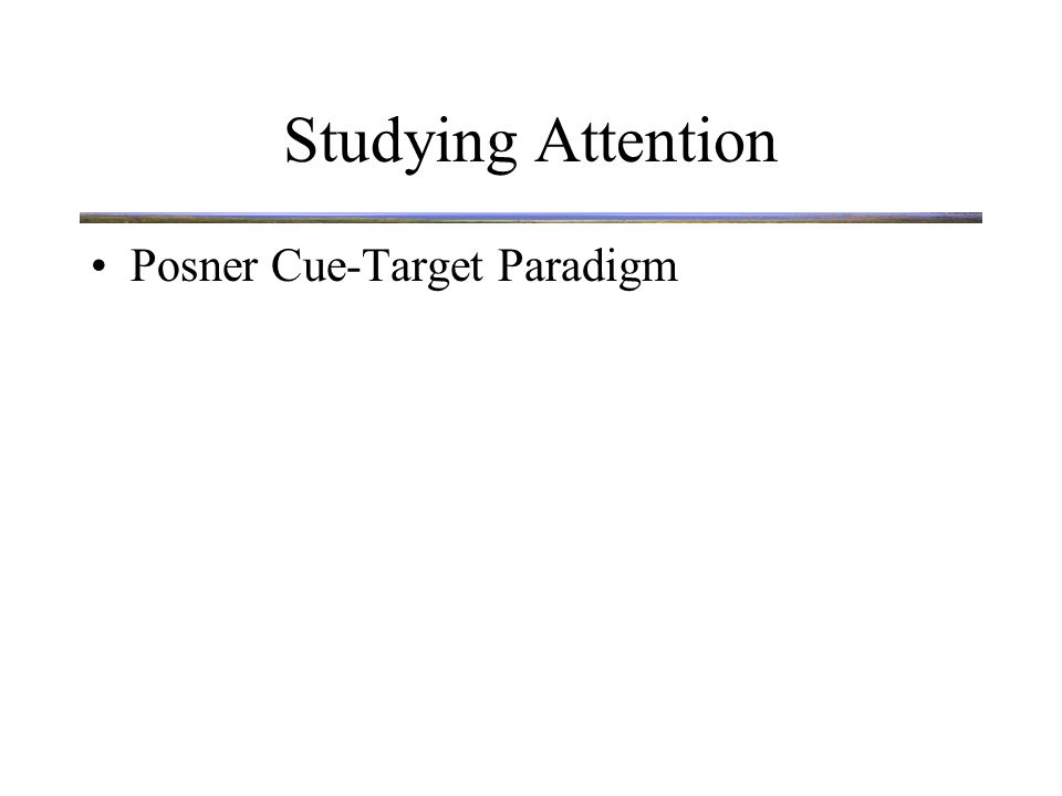 Paradigms Used To Study Attention Posner Cue - Target Paradigm: VALID CUE TRIAL