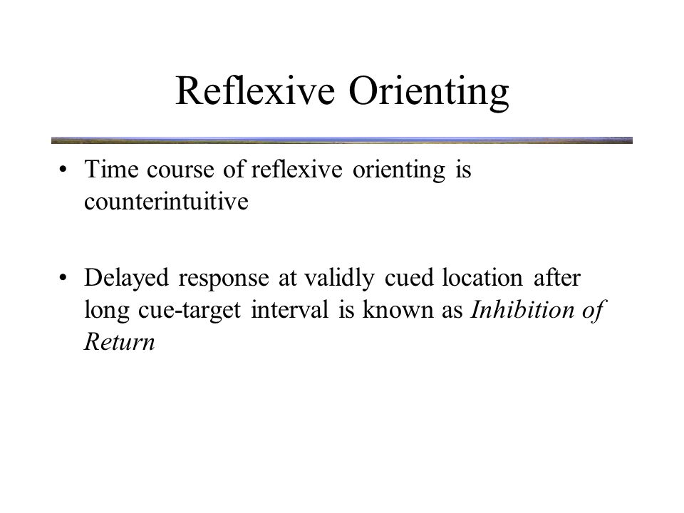 Reflexive Orienting Time course of reflexive orienting is counterintuitive Delayed response at validly cued location after long cue-target interval is known as Inhibition of Return Thought to occur because attention goes to cued location, then leaves and is inhibited from returning