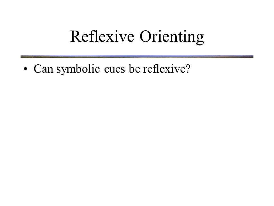 Reflexive Orienting Can symbolic cues be reflexive? Reflexive orienting to direction of eye gaze