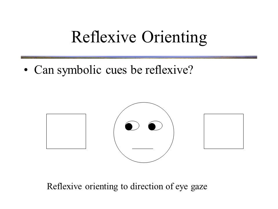 Reflexive Orienting Potential cues for Reflexive Orienting –Loud noise –Motion –New Object New Objects are powerful attention grabbers.
