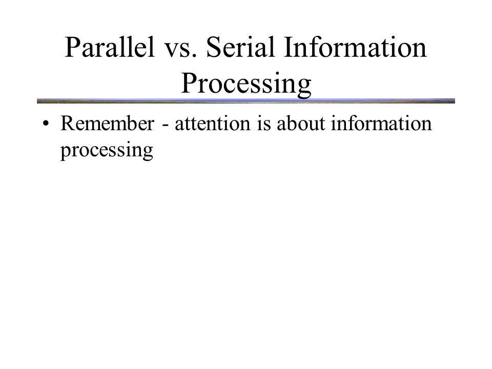 Parallel vs. Serial Information Processing Remember - attention is about information processing