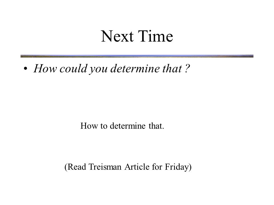 Next Time How could you determine that ? How to determine that. (Read Treisman Article for Friday)