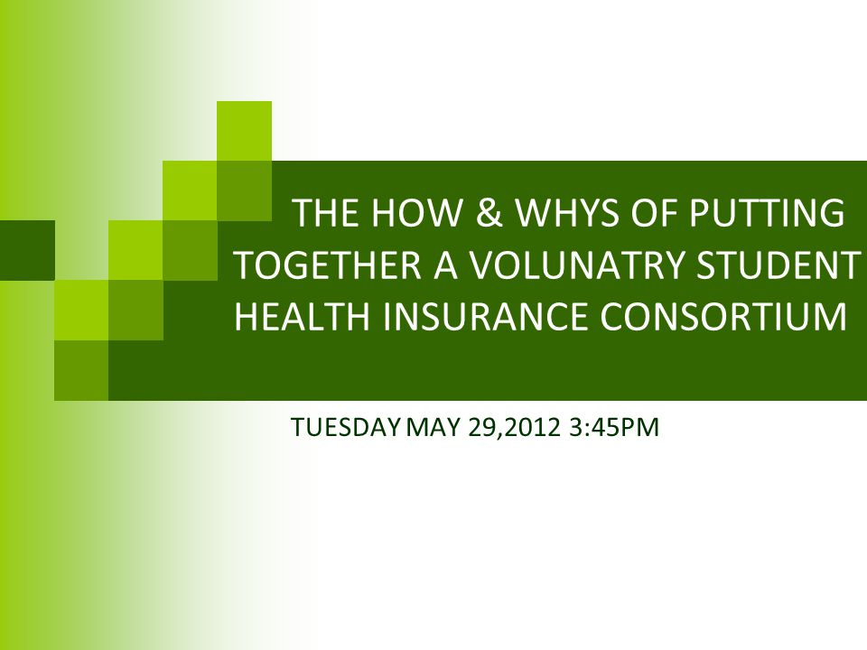 THE HOW & WHYS OF PUTTING TOGETHER A VOLUNATRY STUDENT HEALTH INSURANCE CONSORTIUM TUESDAY MAY 29,2012 3:45PM