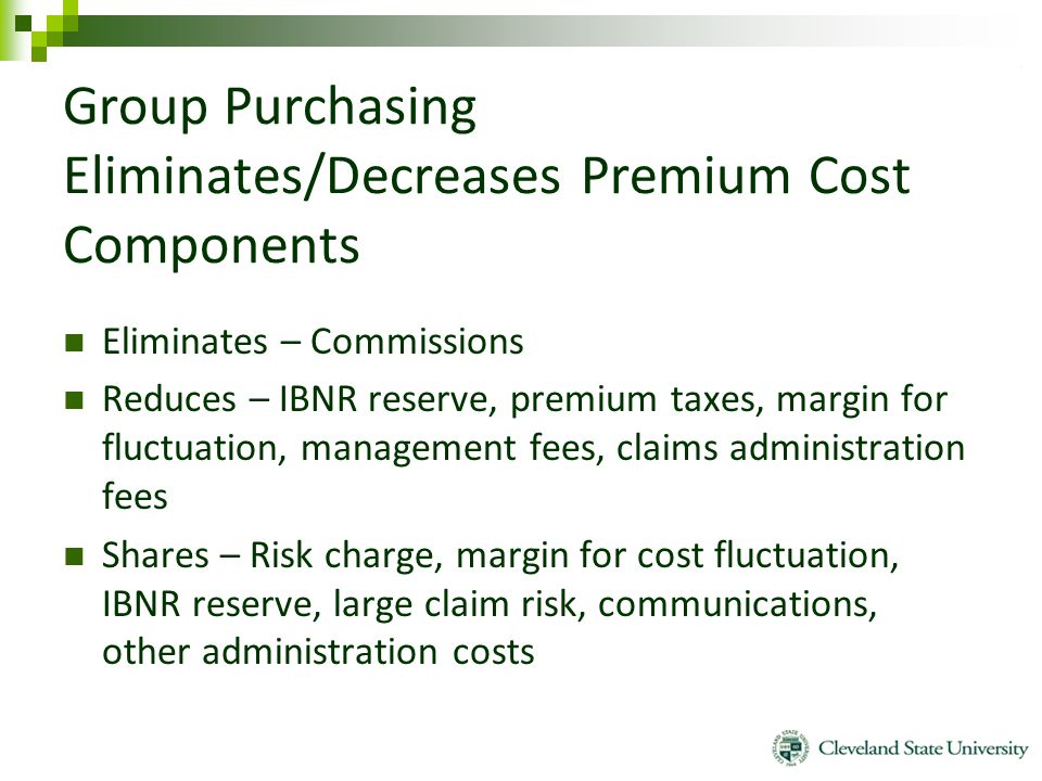 Group Purchasing Eliminates/Decreases Premium Cost Components Eliminates – Commissions Reduces – IBNR reserve, premium taxes, margin for fluctuation,