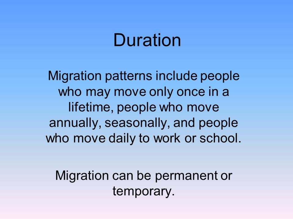 Duration Migration patterns include people who may move only once in a lifetime, people who move annually, seasonally, and people who move daily to work or school.