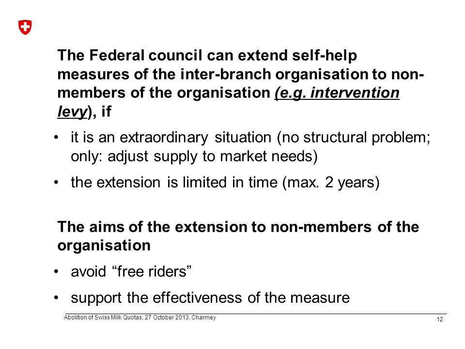 12 Abolition of Swiss Milk Quotas, 27 October 2013, Charmey The Federal council can extend self-help measures of the inter-branch organisation to non- members of the organisation (e.g.