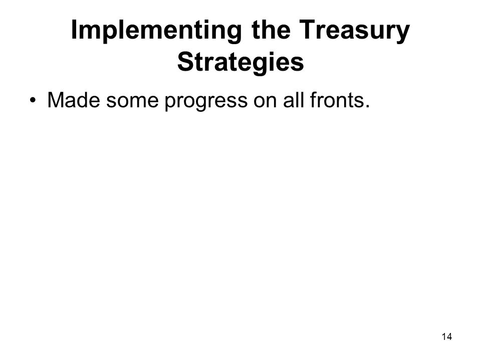 14 Implementing the Treasury Strategies Made some progress on all fronts.