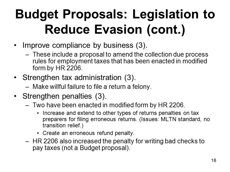 16 Budget Proposals: Legislation to Reduce Evasion (cont.) Improve compliance by business (3).