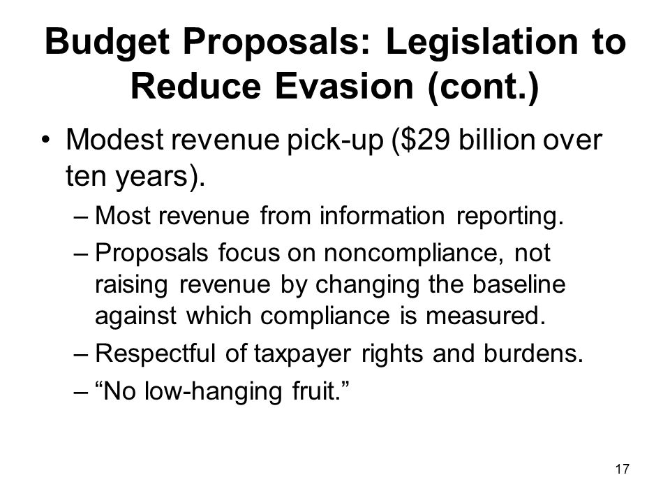17 Budget Proposals: Legislation to Reduce Evasion (cont.) Modest revenue pick-up ($29 billion over ten years).
