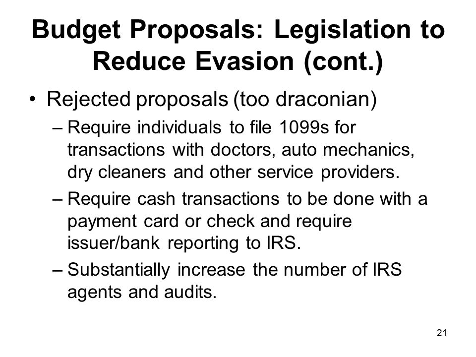 21 Budget Proposals: Legislation to Reduce Evasion (cont.) Rejected proposals (too draconian) –Require individuals to file 1099s for transactions with doctors, auto mechanics, dry cleaners and other service providers.
