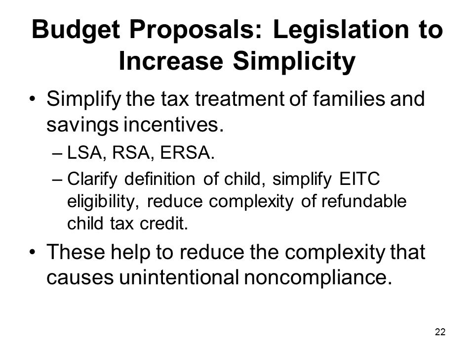 22 Budget Proposals: Legislation to Increase Simplicity Simplify the tax treatment of families and savings incentives.
