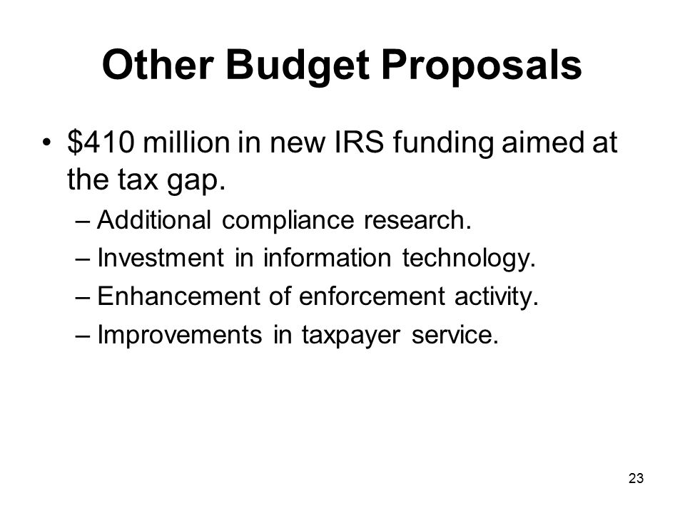 23 Other Budget Proposals $410 million in new IRS funding aimed at the tax gap.