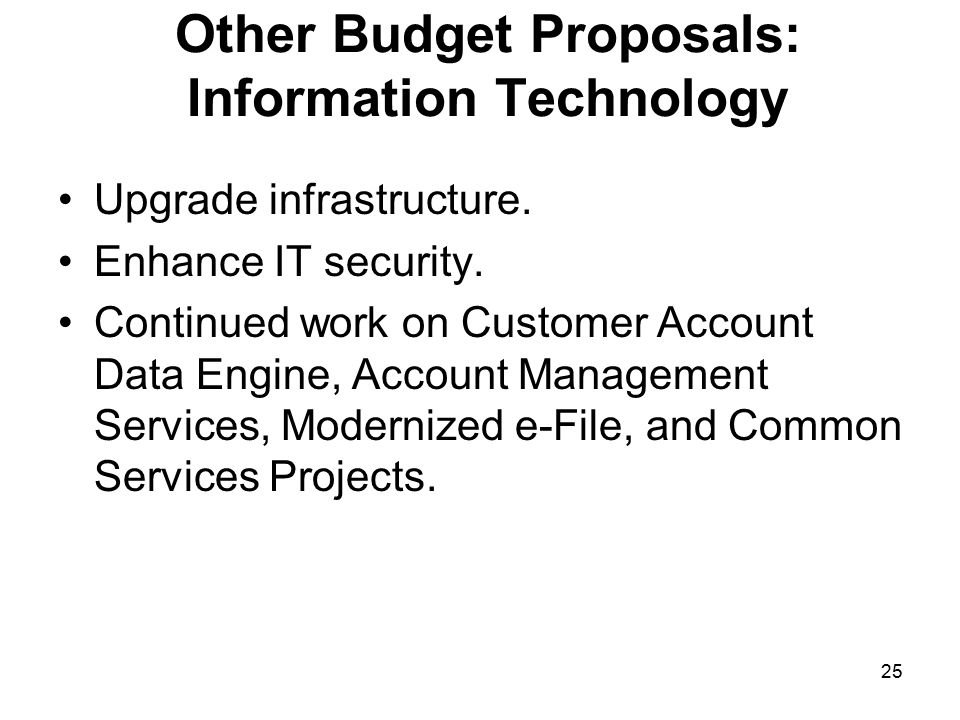 25 Other Budget Proposals: Information Technology Upgrade infrastructure.