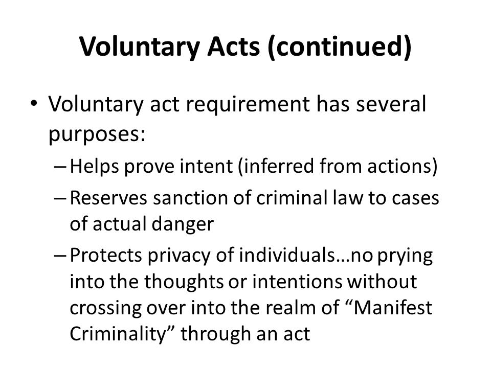Voluntary Act Requirement Voluntary act required Contraction of muscles must be willed MPC—not guilty of an offense unless liability is based on conduct that includes a voluntary act Non voluntary actions include: – Reflexes or convulsions – Movements during sleep – Movements during unconsciousness – Actions under hypnosis – MPC-bodily movement that otherwise is not a product of the effort or determination of the actor, either conscious or habitual