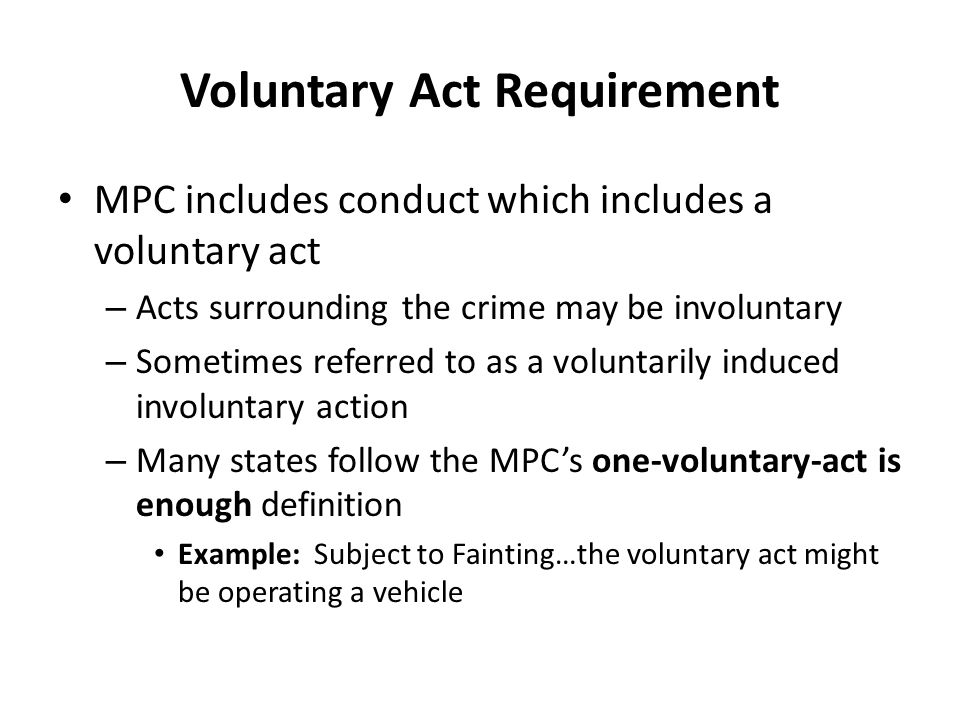 Voluntary Act Requirement MPC includes conduct which includes a voluntary act – Acts surrounding the crime may be involuntary – Sometimes referred to