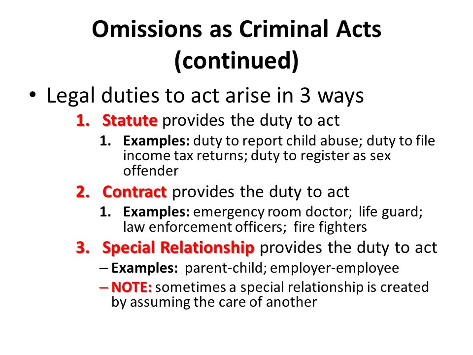 Omissions as Criminal Acts (continued) Criminal omissions cannot arise out of failure to perform moral duties – Example: Case of Kitty Genovese Most states impose no duty to render aid to an imperiled stranger or call for help – Good Samaritan Doctrine – Good Samaritan Doctrine – creates (statutory) duty for stranger to render aid Only a few states follow this doctrine – American Bystander Approach – American Bystander Approach—no legal duty to rescue or summon help for someone in danger even if there is no risk in doing so.