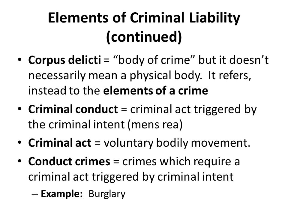 Elements of Criminal Liability (continued) Bad result crimes – Some serious offenses include all five elements – Voluntary act (criminal act) – Mental element (criminal intent) – Circumstance element – Causation – Harm Example: Criminal Homicide