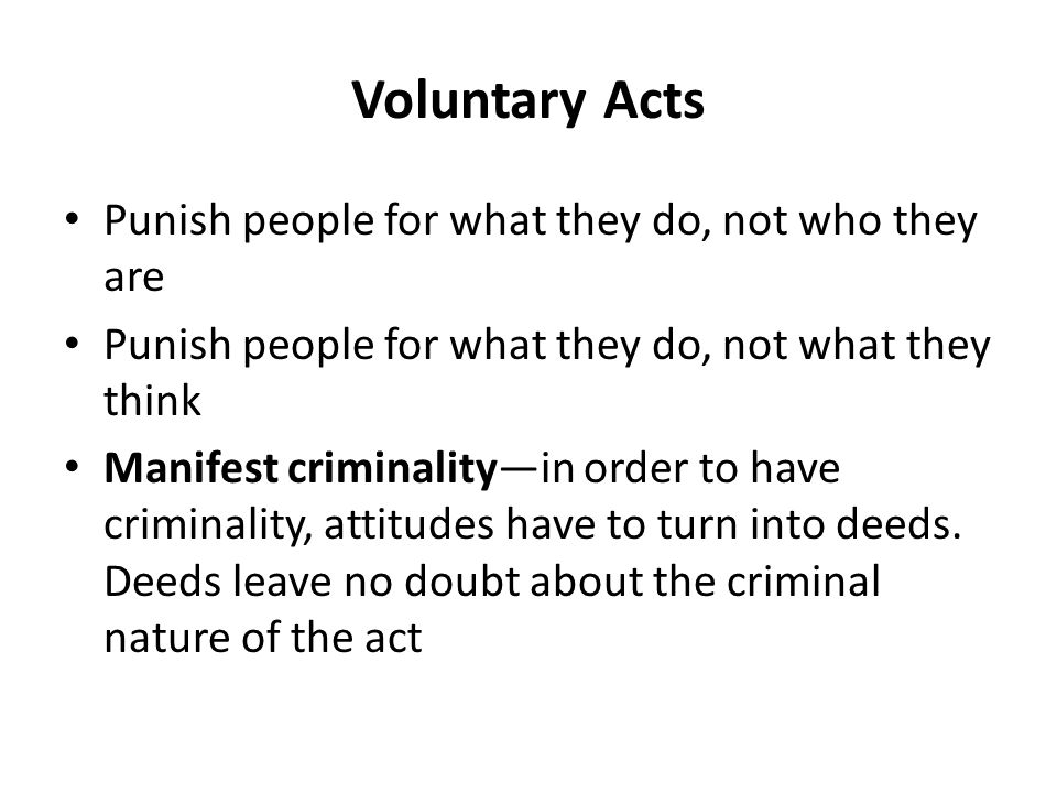 Voluntary Acts (continued) Voluntary act requirement has several purposes: – Helps prove intent (inferred from actions) – Reserves sanction of criminal law to cases of actual danger – Protects privacy of individuals…no prying into the thoughts or intentions without crossing over into the realm of Manifest Criminality through an act