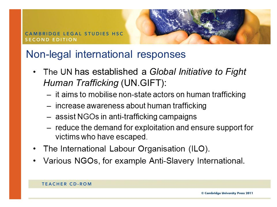 The UN has established a Global Initiative to Fight Human Trafficking (UN.GIFT): –it aims to mobilise non-state actors on human trafficking –increase awareness about human trafficking –assist NGOs in anti-trafficking campaigns –reduce the demand for exploitation and ensure support for victims who have escaped.