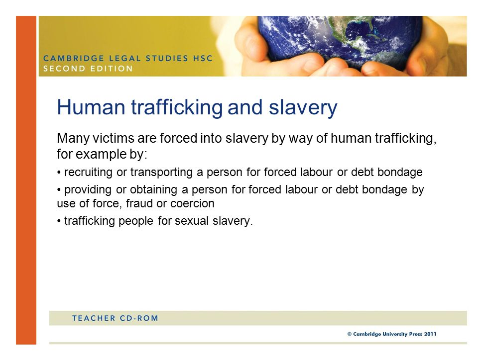 Many victims are forced into slavery by way of human trafficking, for example by: recruiting or transporting a person for forced labour or debt bondage providing or obtaining a person for forced labour or debt bondage by use of force, fraud or coercion trafficking people for sexual slavery.