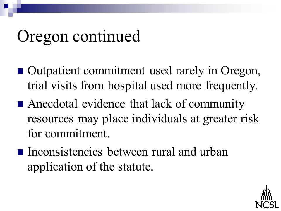 Oregon continued Outpatient commitment used rarely in Oregon, trial visits from hospital used more frequently.
