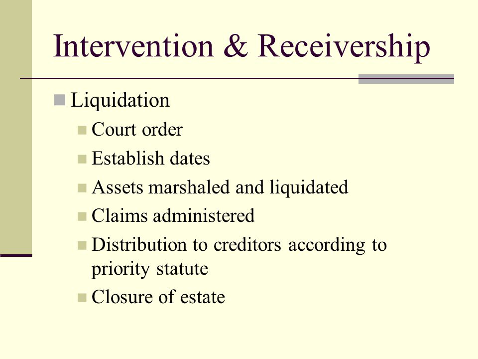 Intervention & Receivership Liquidation Court order Establish dates Assets marshaled and liquidated Claims administered Distribution to creditors according to priority statute Closure of estate