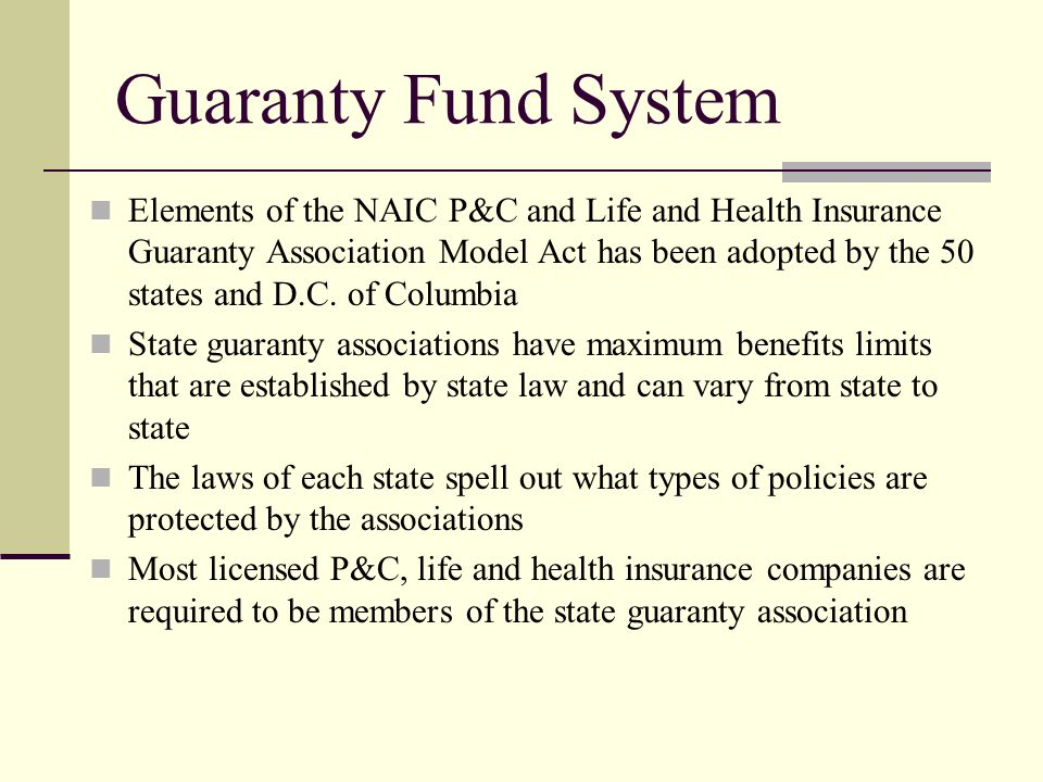 Guaranty Fund System Elements of the NAIC P&C and Life and Health Insurance Guaranty Association Model Act has been adopted by the 50 states and D.C.