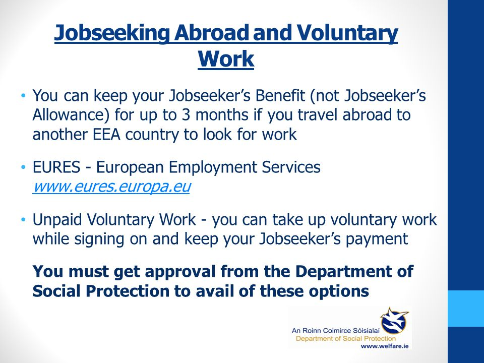 Jobseeking Abroad and Voluntary Work You can keep your Jobseeker's Benefit (not Jobseeker's Allowance) for up to 3 months if you travel abroad to another EEA country to look for work EURES - European Employment Services www.eures.europa.eu www.eures.europa.eu Unpaid Voluntary Work - you can take up voluntary work while signing on and keep your Jobseeker's payment You must get approval from the Department of Social Protection to avail of these options