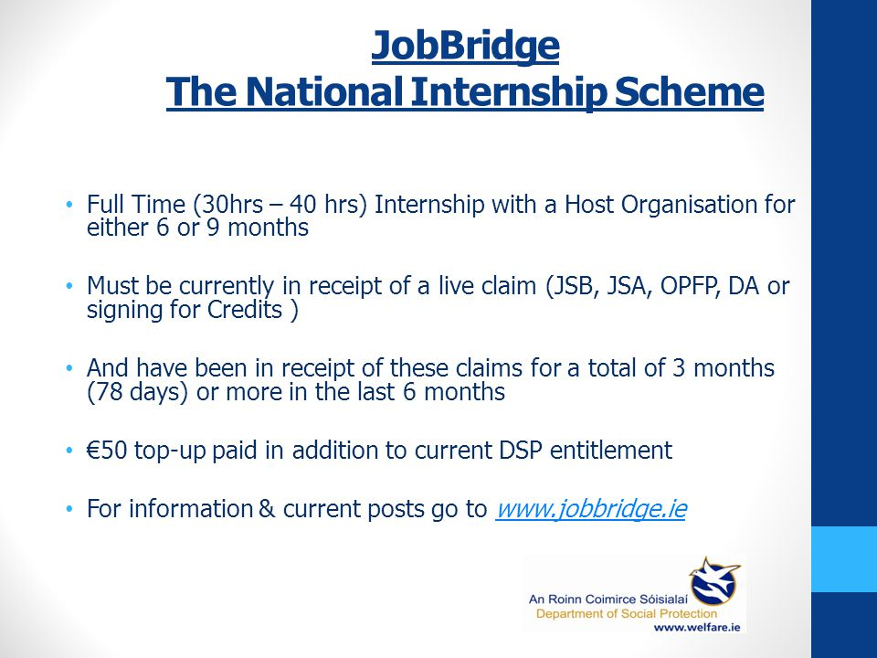 JobBridge The National Internship Scheme Full Time (30hrs – 40 hrs) Internship with a Host Organisation for either 6 or 9 months Must be currently in receipt of a live claim (JSB, JSA, OPFP, DA or signing for Credits ) And have been in receipt of these claims for a total of 3 months (78 days) or more in the last 6 months €50 top-up paid in addition to current DSP entitlement For information & current posts go to www.jobbridge.iewww.jobbridge.ie