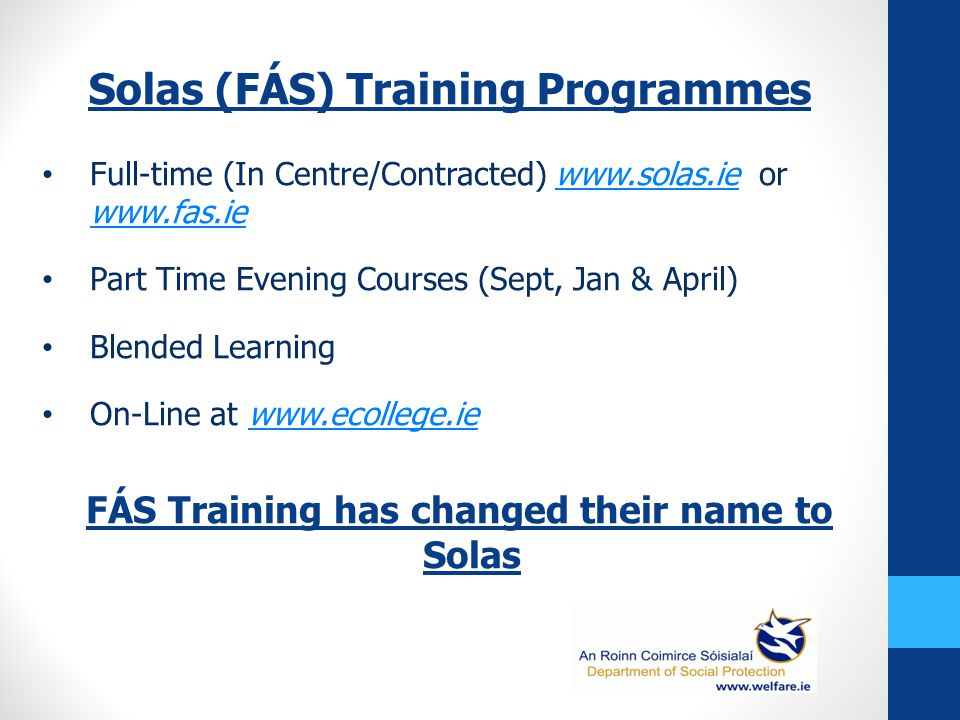 Solas (FÁS) Training Programmes Full-time (In Centre/Contracted) www.solas.ie or www.fas.iewww.solas.ie www.fas.ie Part Time Evening Courses (Sept, Jan & April) Blended Learning On-Line at www.ecollege.iewww.ecollege.ie FÁS Training has changed their name to Solas