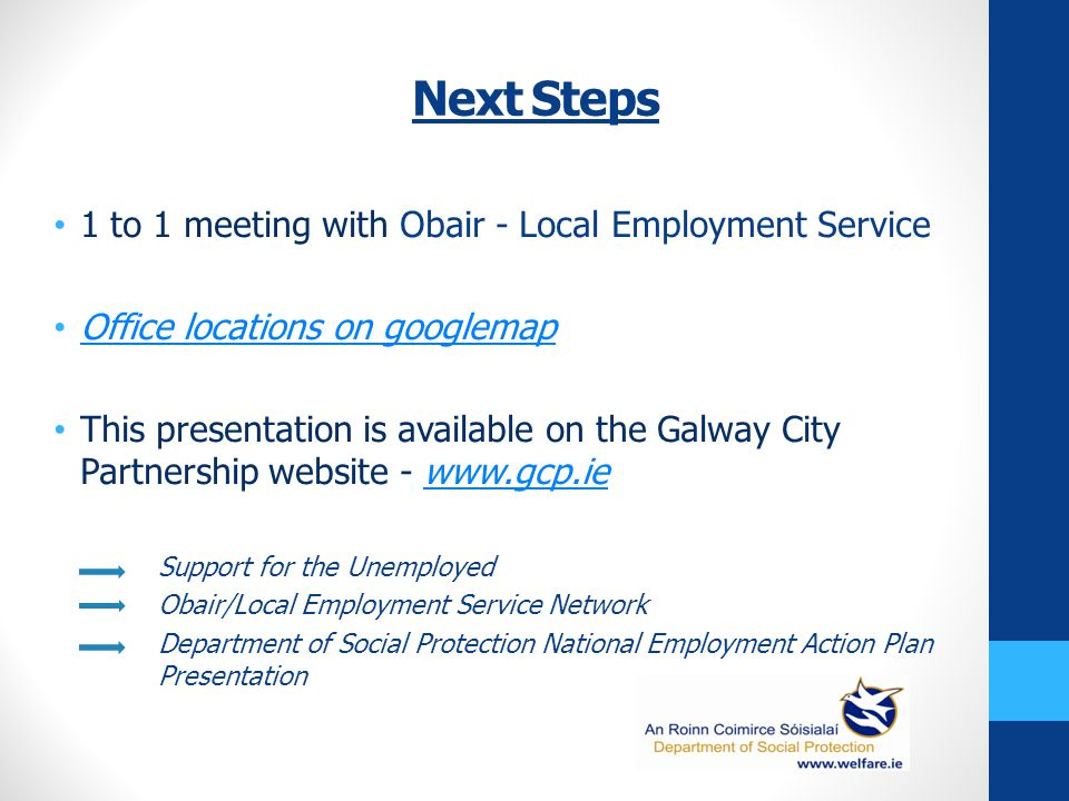 Next Steps 1 to 1 meeting with Obair - Local Employment Service Office locations on googlemap This presentation is available on the Galway City Partnership website - www.gcp.iewww.gcp.ie Support for the Unemployed Obair/Local Employment Service Network Department of Social Protection National Employment Action Plan Presentation