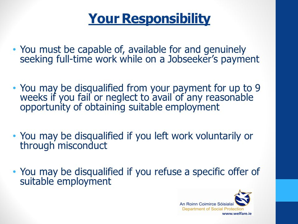 Your Responsibility You must be capable of, available for and genuinely seeking full-time work while on a Jobseeker's payment You may be disqualified from your payment for up to 9 weeks if you fail or neglect to avail of any reasonable opportunity of obtaining suitable employment You may be disqualified if you left work voluntarily or through misconduct You may be disqualified if you refuse a specific offer of suitable employment