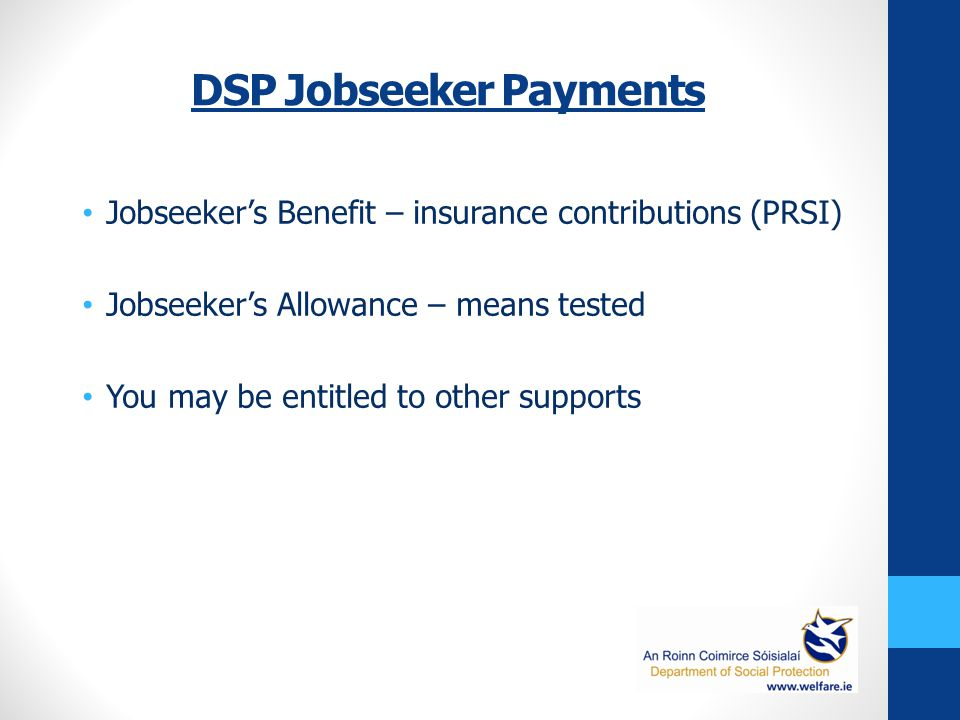 DSP Jobseeker Payments Jobseeker's Benefit – insurance contributions (PRSI) Jobseeker's Allowance – means tested You may be entitled to other supports