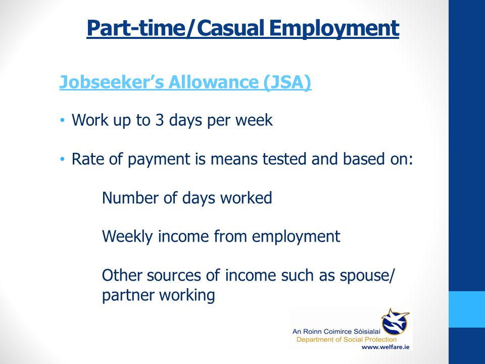 Part-time/Casual Employment Jobseeker's Allowance (JSA) Work up to 3 days per week Rate of payment is means tested and based on: Number of days worked Weekly income from employment Other sources of income such as spouse/ partner working